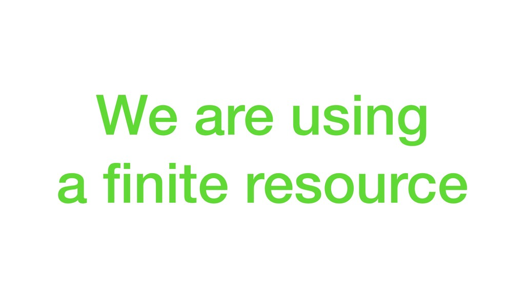 We are using a finite resource