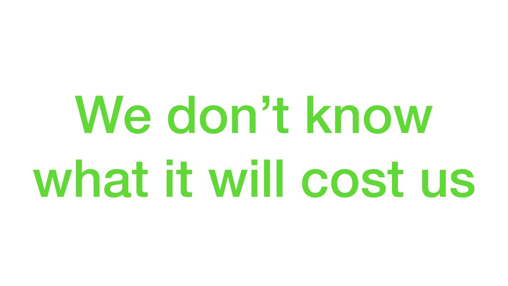 We don't know what it will cost us