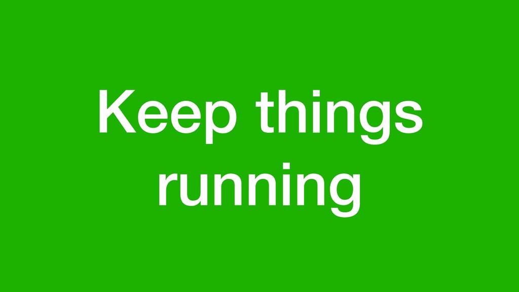 Keep things running