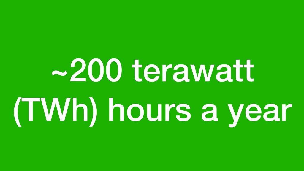 ~200 terawatt (TWh) hours a year