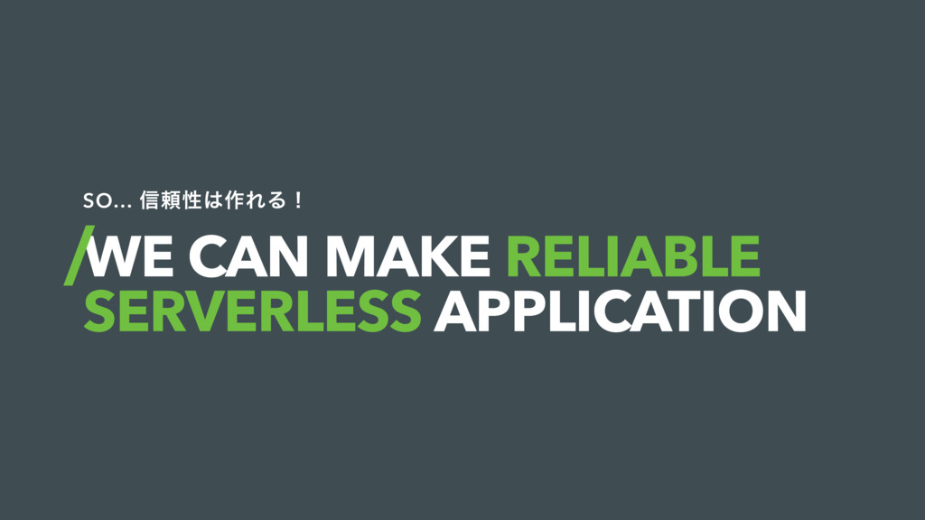 WE CAN MAKE RELIABLE SERVERLESS APPLICATION SO…...
