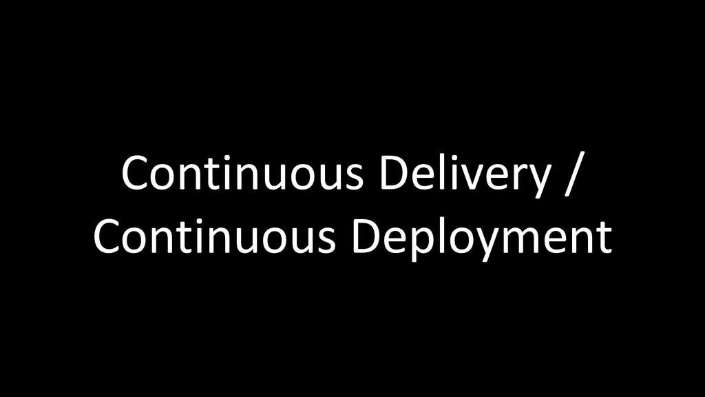 Continuous Delivery / Continuous Deployment