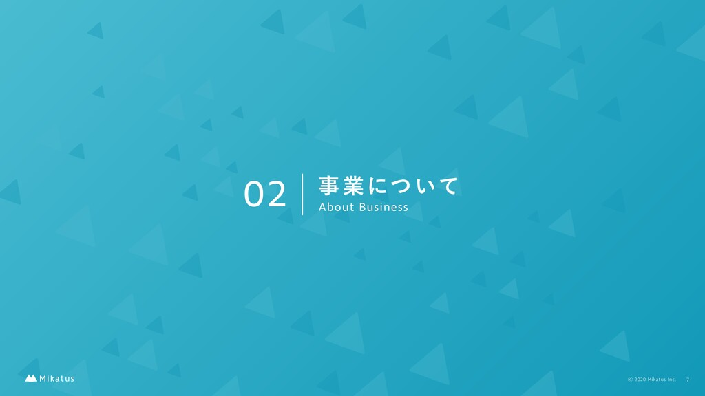 02 ࣄۀʹ͍ͭͯ About Business 7 ⡋2020 Mikatus Inc.