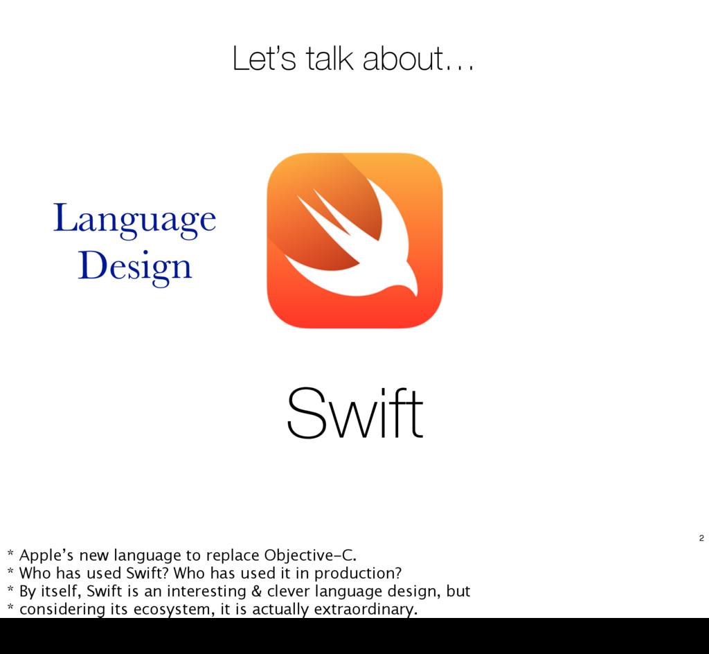 Swift Let's talk about… Language Design 2 * App...