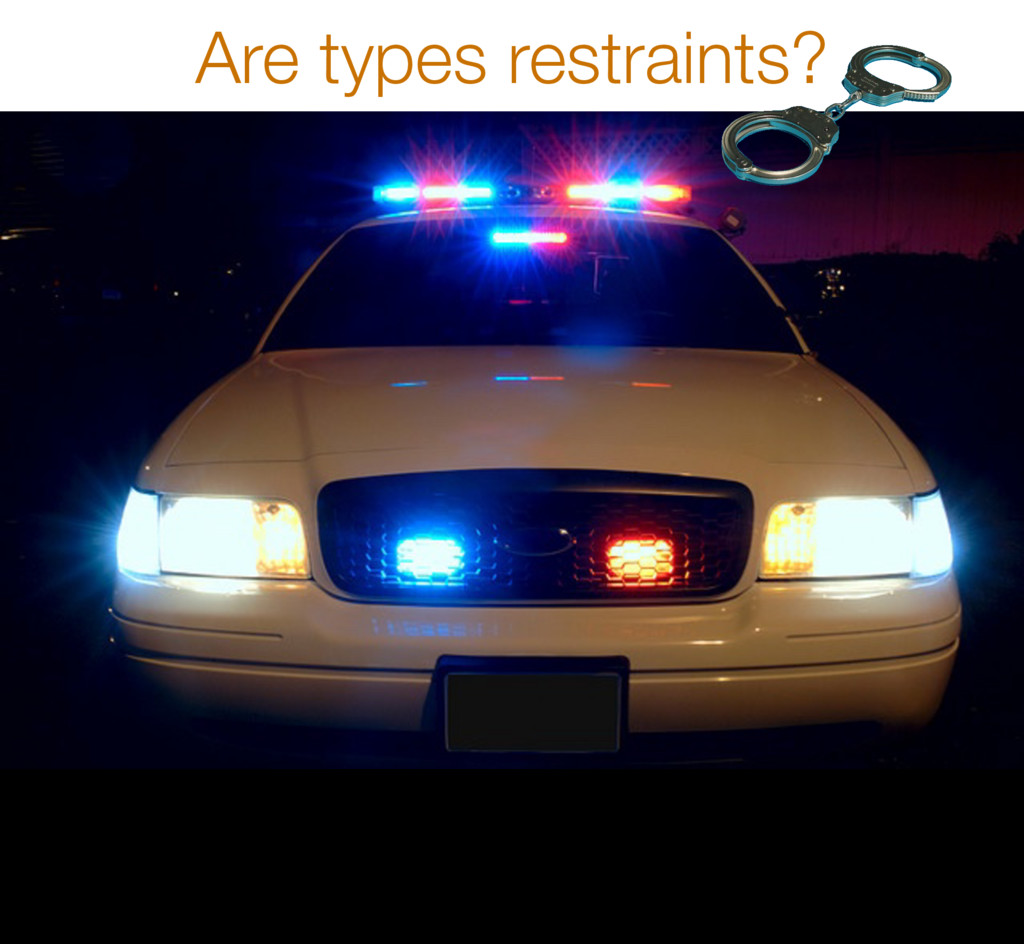 Are types restraints? 17 * Does that mean that ...