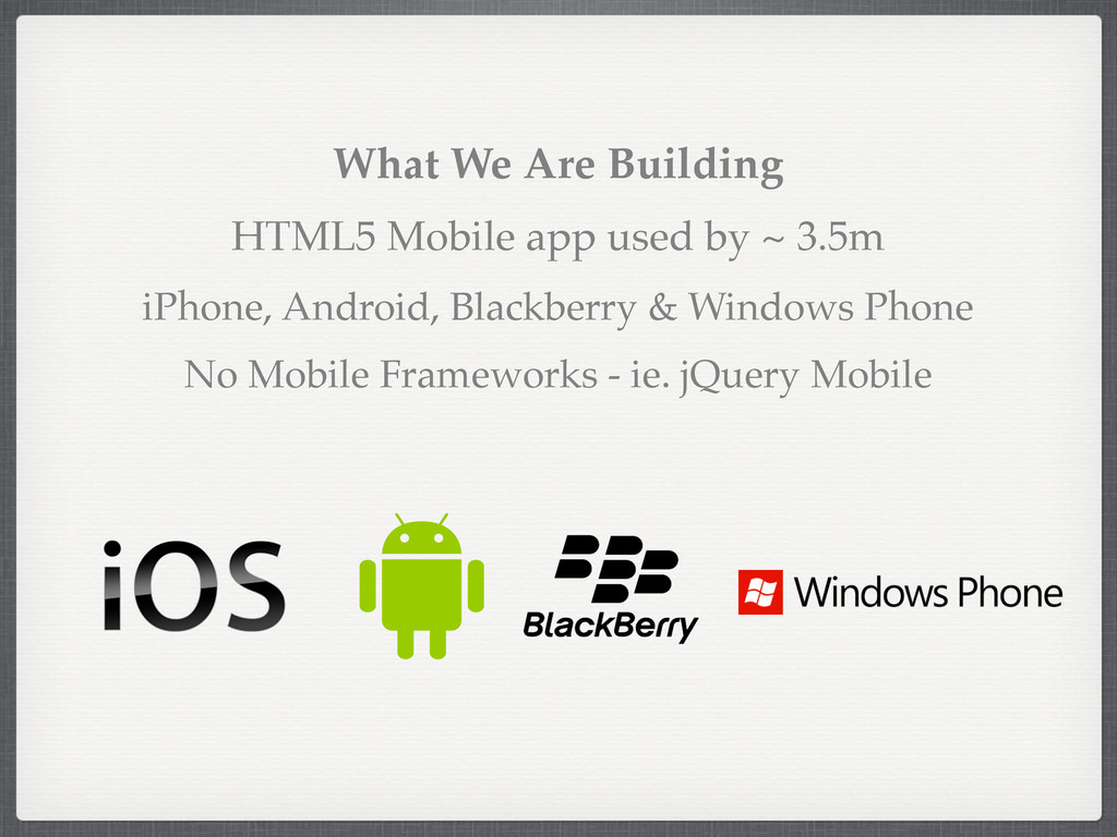 What We Are Building HTML5 Mobile app used by ~...