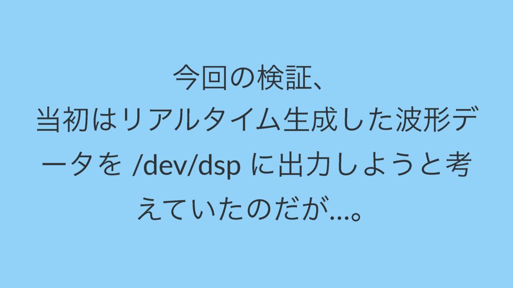ࠓճͷݕূɺ ॳϦΞϧλΠϜੜͨ͠ܗσ ʔλΛ /dev/dsp ʹग़ྗ͠Α͏ͱߟ ͑...
