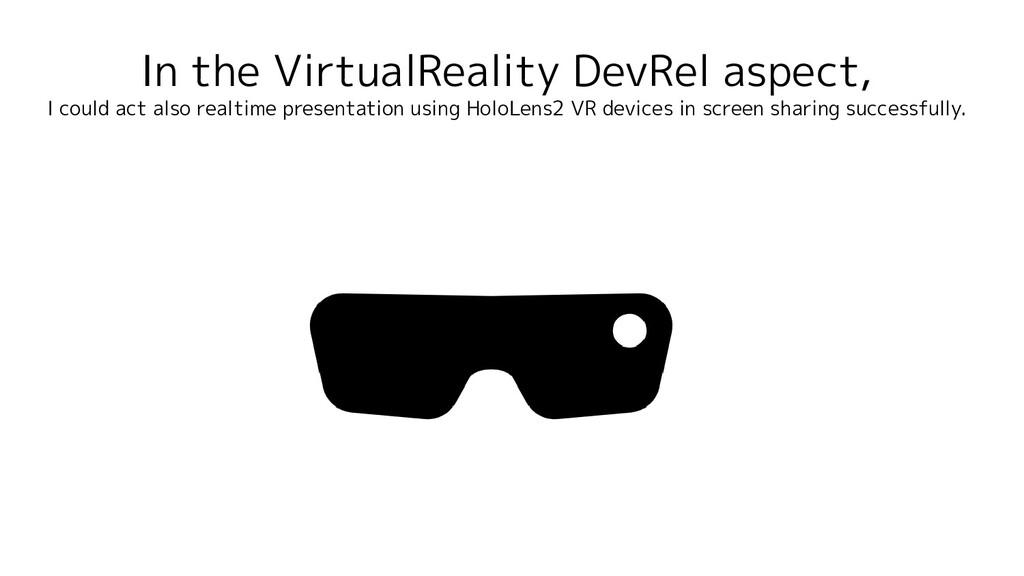 In the VirtualReality DevRel aspect, I could ac...