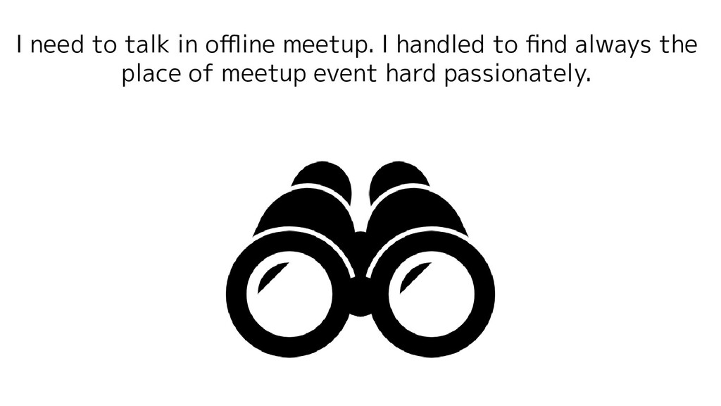 I need to talk in offline meetup. I handled to fin...