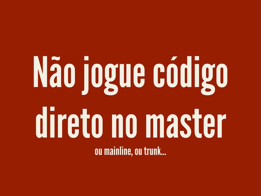 Não jogue código direto no master ou mainline, ...