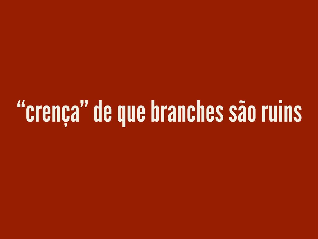 """""""crença"""" de que branches são ruins"""