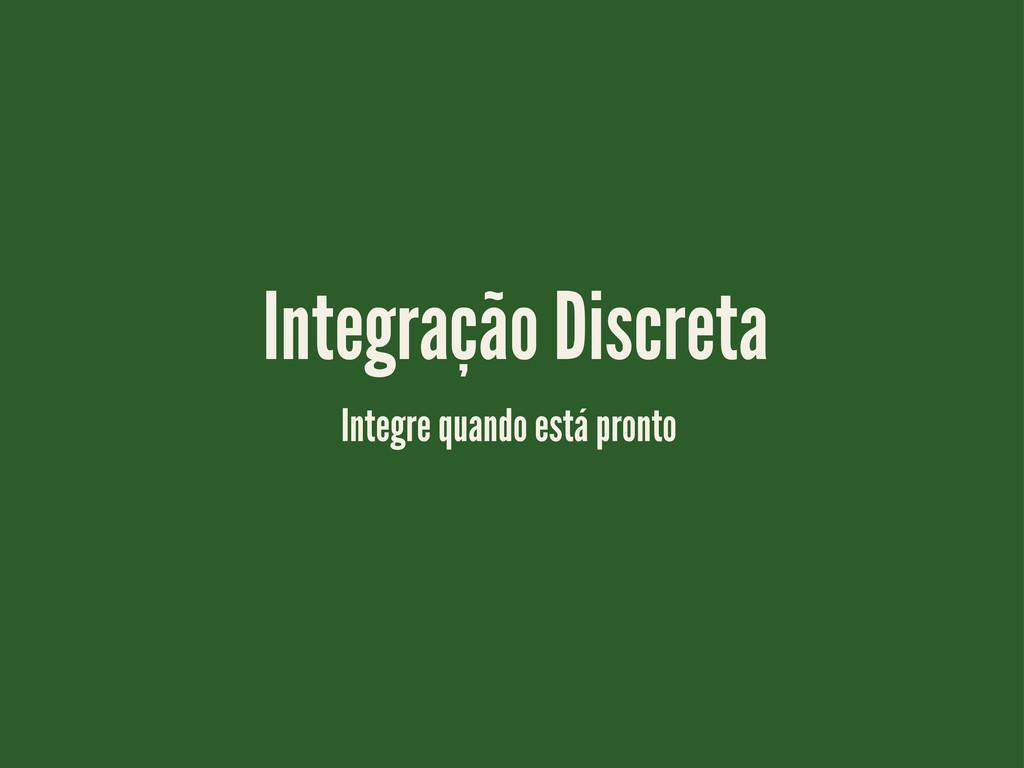 Integração Discreta Integre quando está pronto