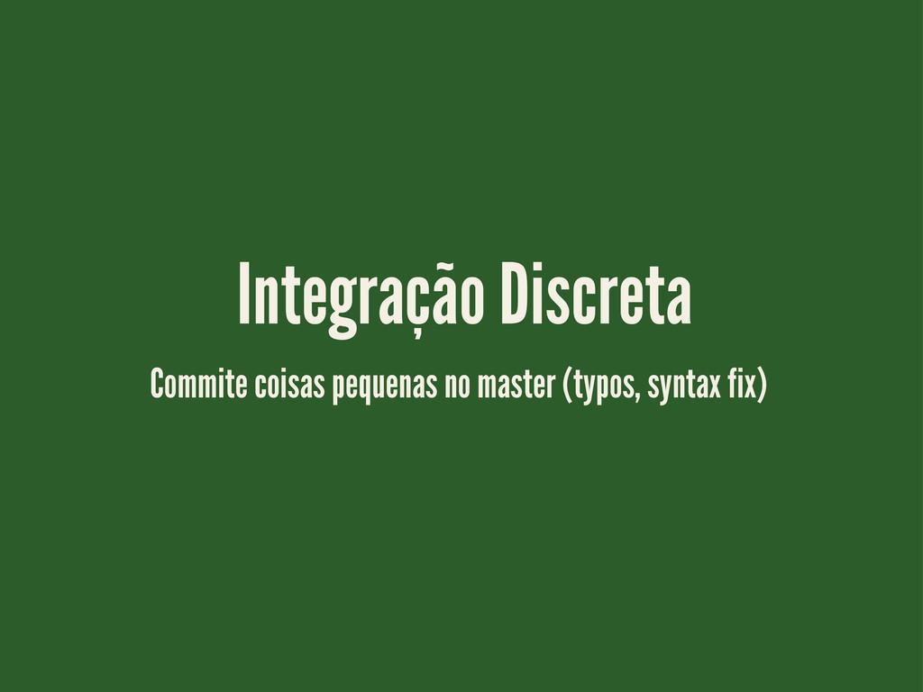 Integração Discreta Commite coisas pequenas no ...