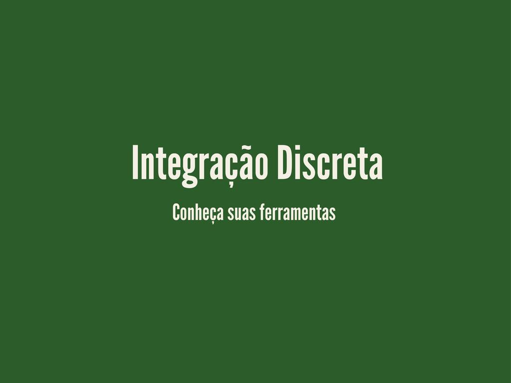 Integração Discreta Conheça suas ferramentas