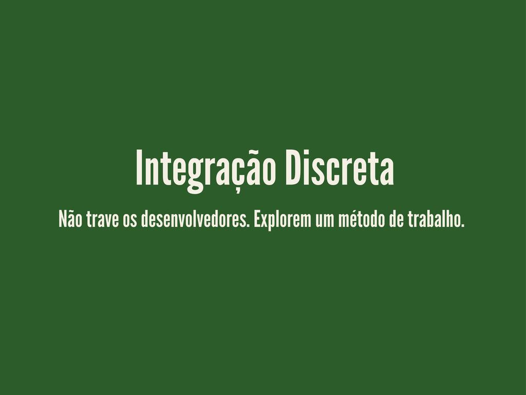Integração Discreta Não trave os desenvolvedore...