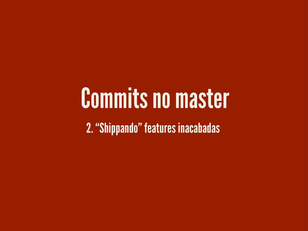 "2. ""Shippando"" features inacabadas Commits no m..."
