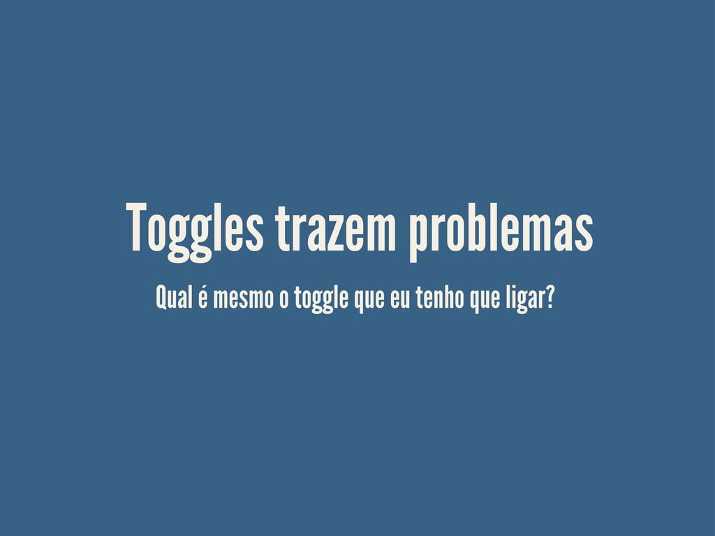 Toggles trazem problemas Qual é mesmo o toggle ...