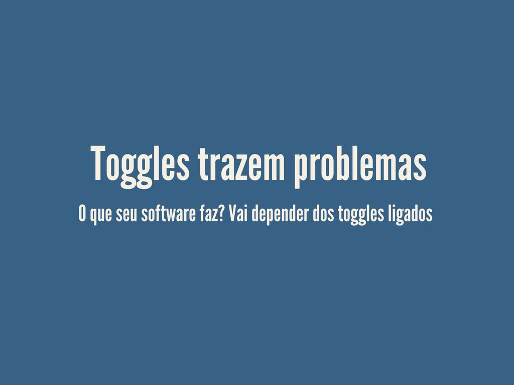 Toggles trazem problemas O que seu software faz...