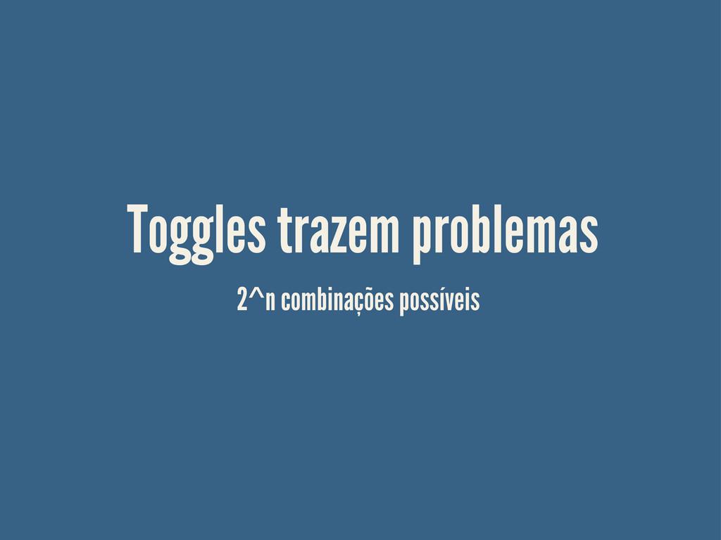 Toggles trazem problemas 2^n combinações possív...