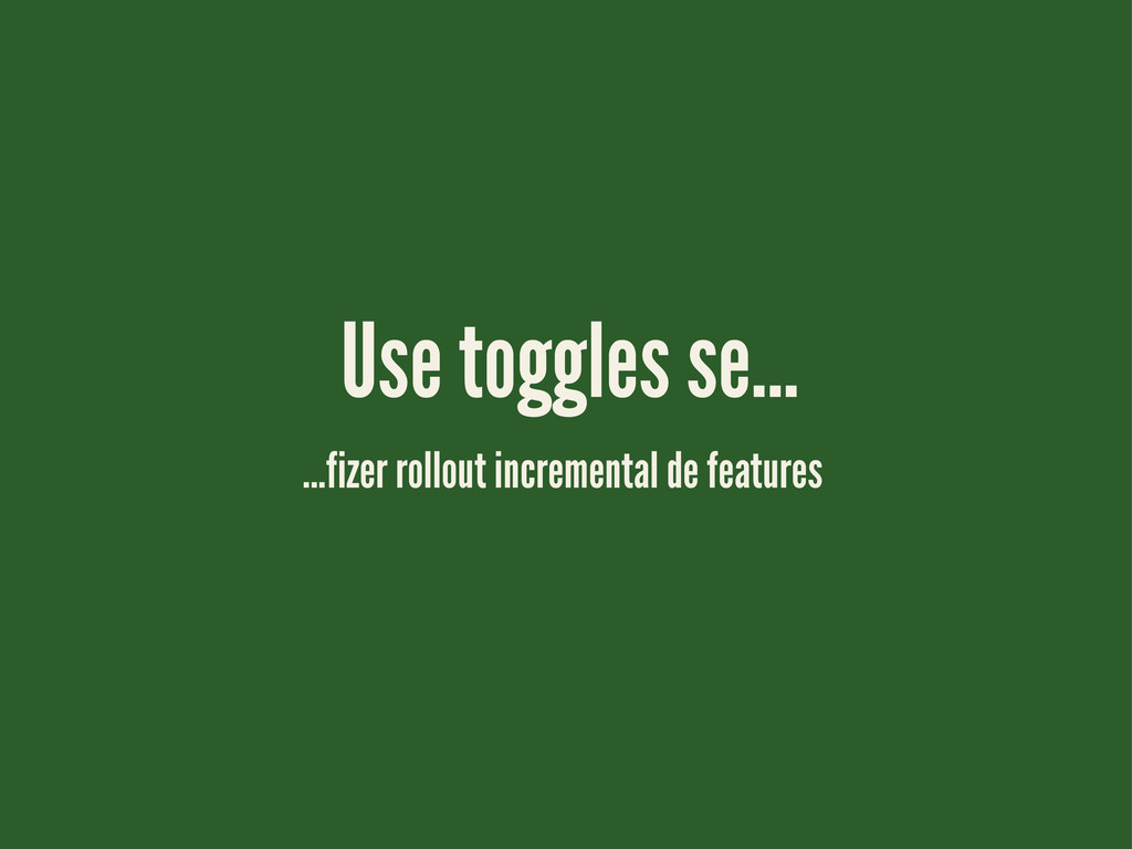 ...fizer rollout incremental de features Use to...