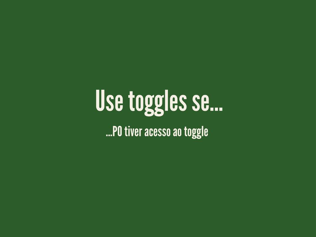 ...PO tiver acesso ao toggle Use toggles se...