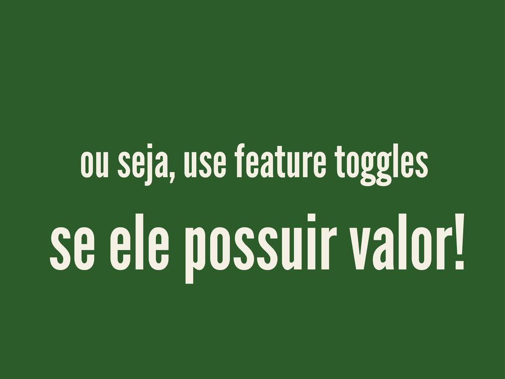 ou seja, use feature toggles se ele possuir val...