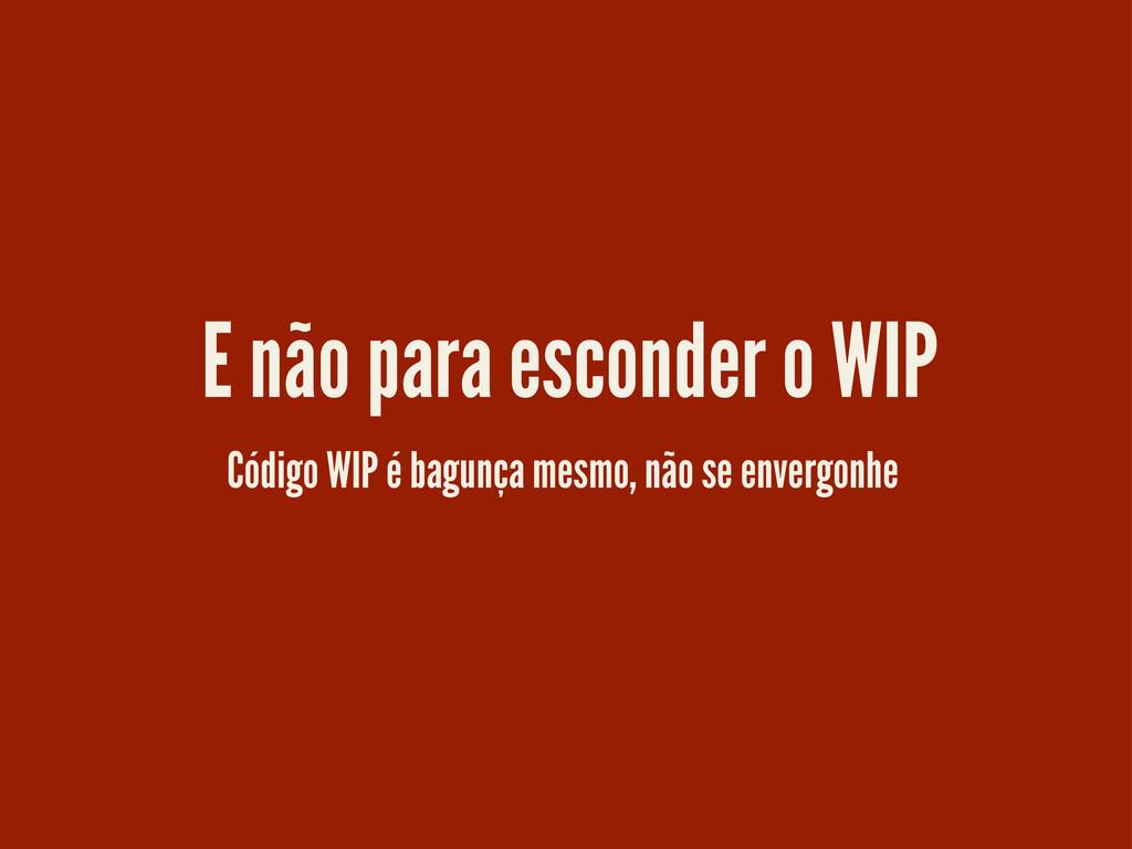 Código WIP é bagunça mesmo, não se envergonhe E...