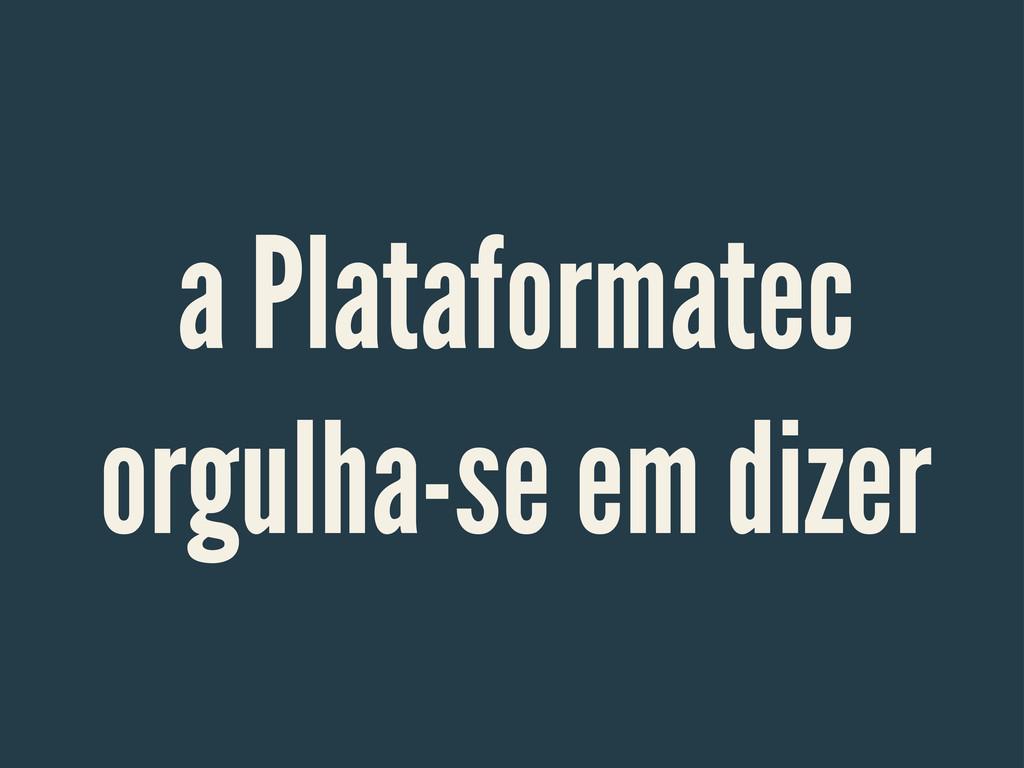 a Plataformatec orgulha-se em dizer