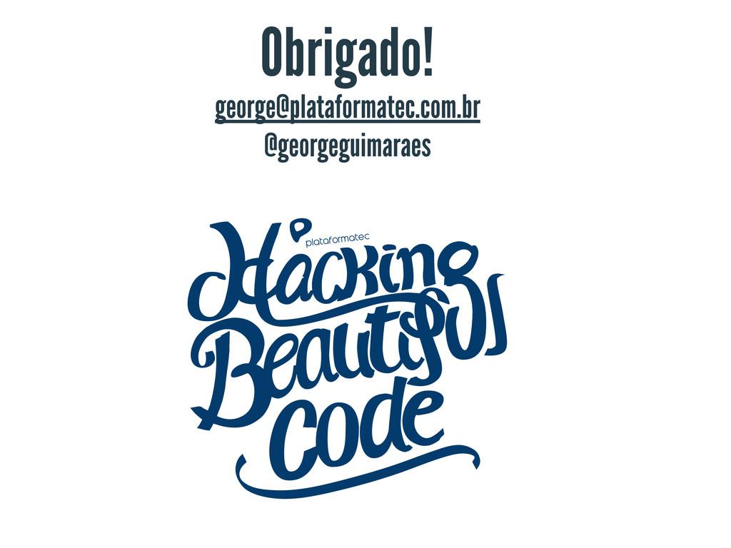 george@plataformatec.com.br @georgeguimaraes Ob...