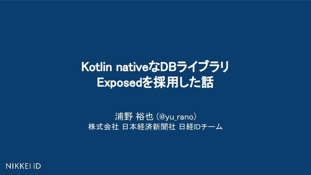 Kotlin nativeなDBライブラリ Exposedを採用した話 浦野 裕也 (@y...