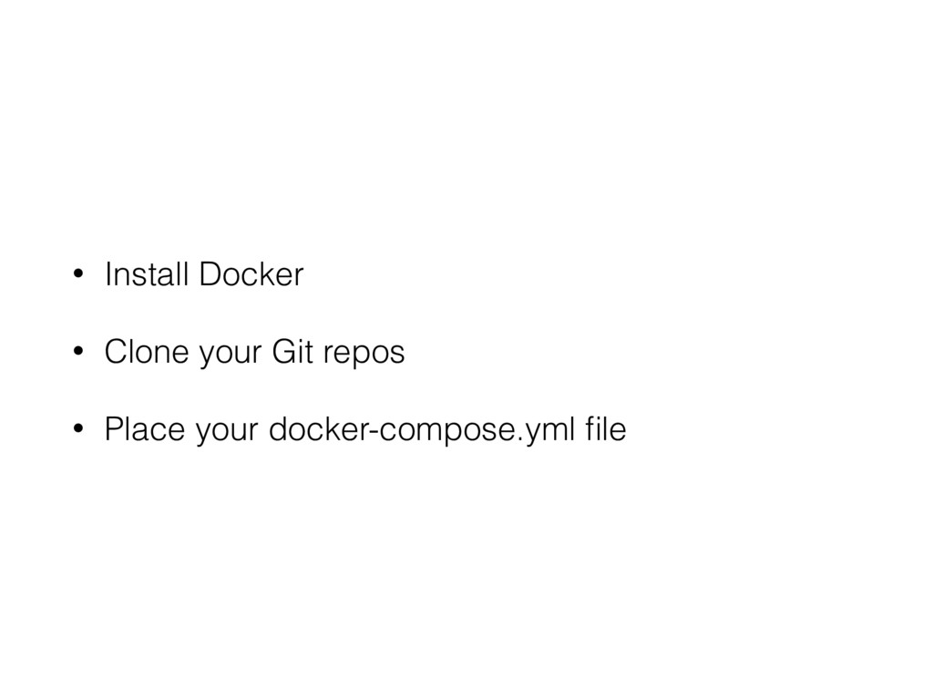 • Install Docker • Clone your Git repos • Place...