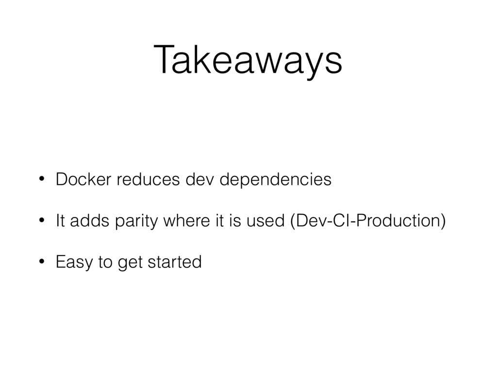 Takeaways • Docker reduces dev dependencies • I...