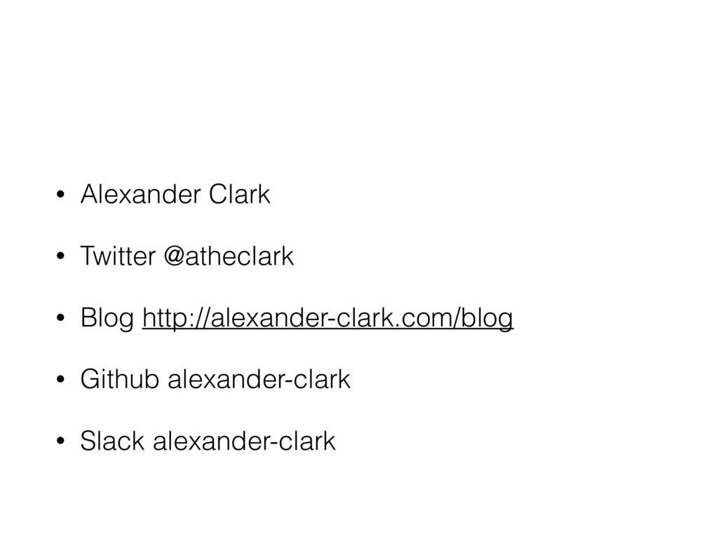 • Alexander Clark • Twitter @atheclark • Blog h...