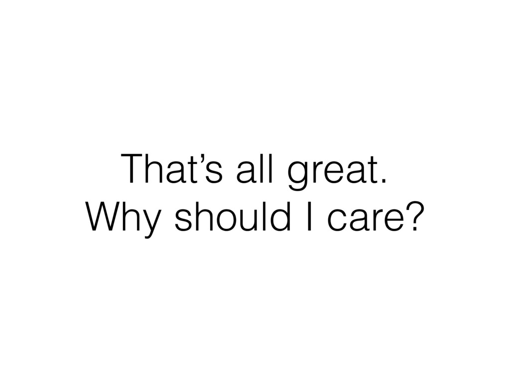 That's all great. Why should I care?