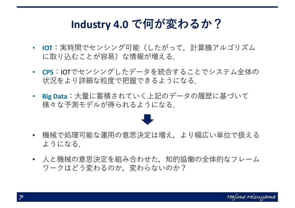 Industry 4.0 で何が変わるか? • IOT:実時間でセンシング可能(したがって,計...