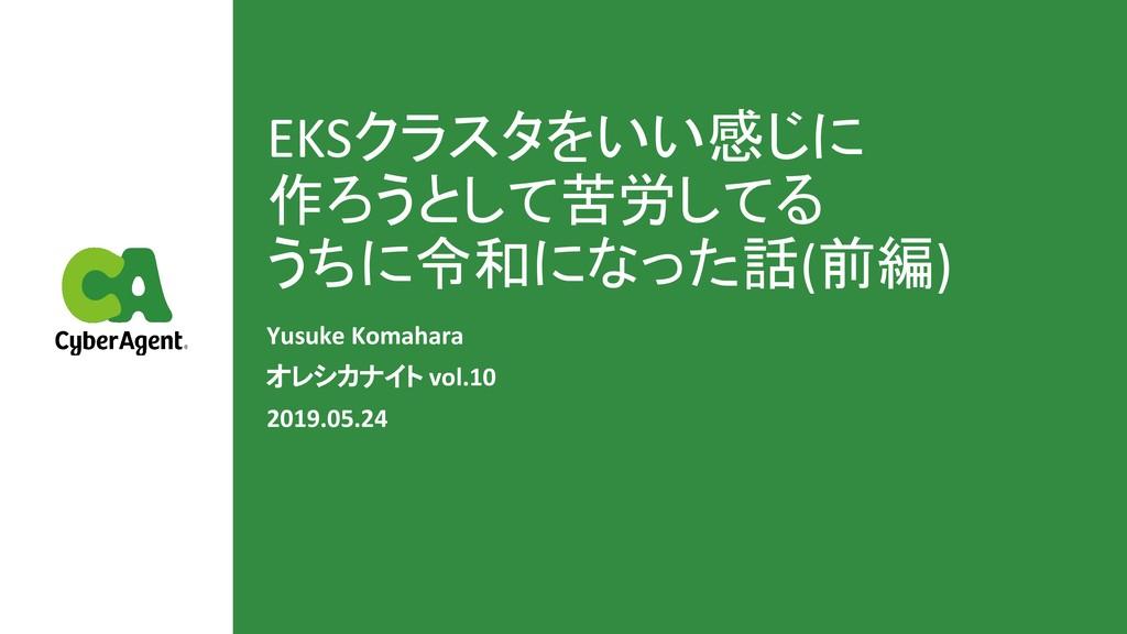 EKSクラスタをいい感じに 作ろうとして苦労してる うちに令和になった話(前編) Yusuke...