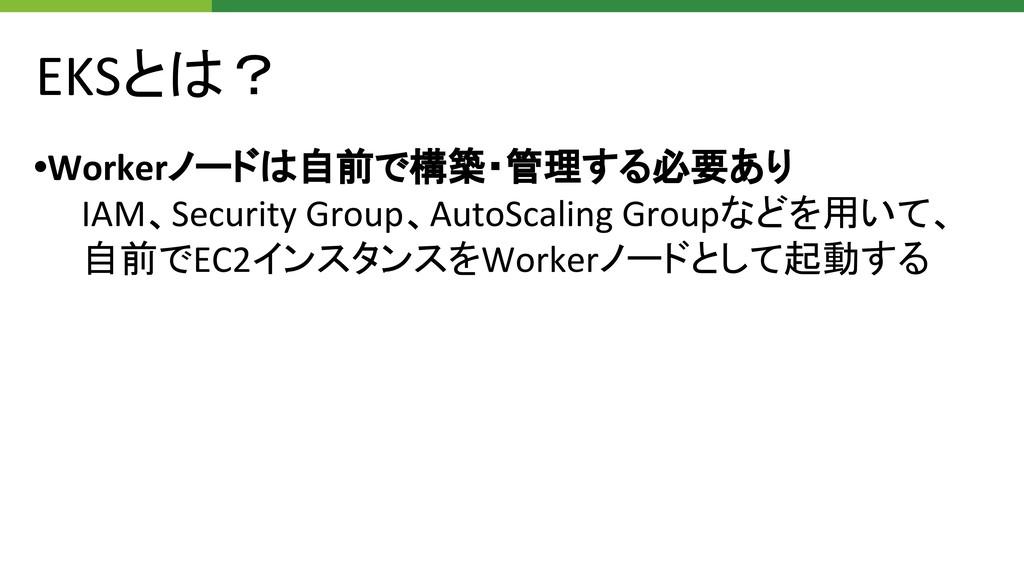 EKSとは? •Workerノードは自前で構築・管理する必要あり IAM、Security G...