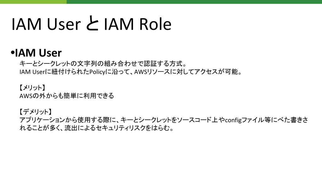 IAM User と IAM Role •IAM User キーとシークレットの文字列の組み合...