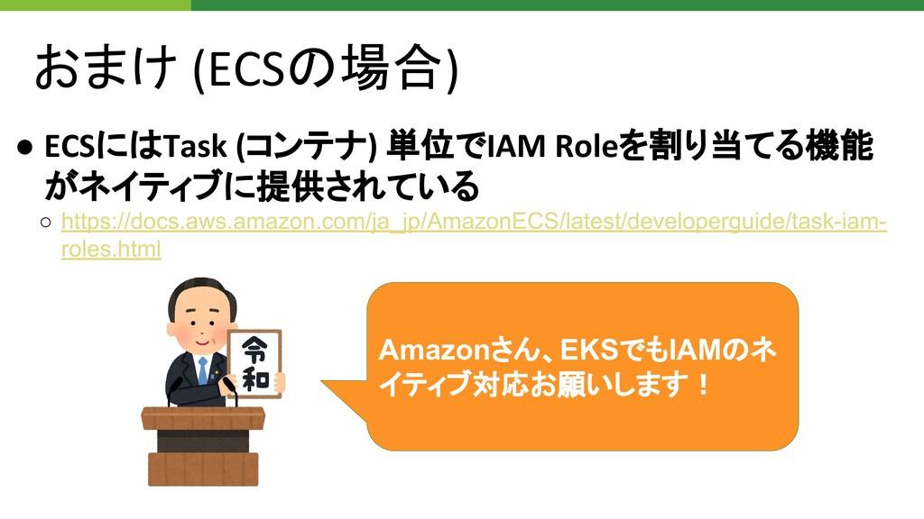 おまけ (ECSの場合) ● ECSにはTask (コンテナ) 単位でIAM Roleを割り当...