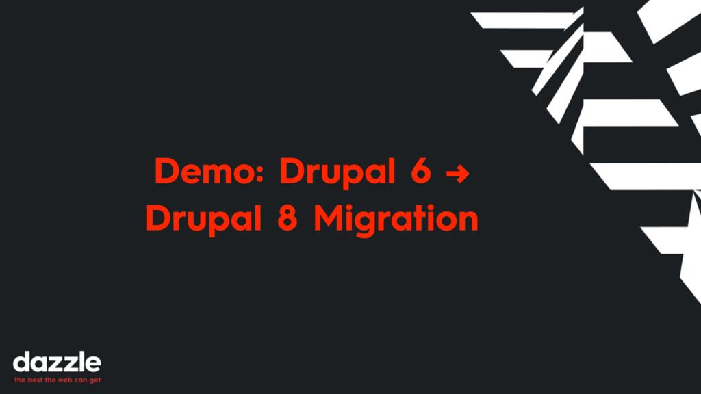 Demo: Drupal 6 → Drupal 8 Migration
