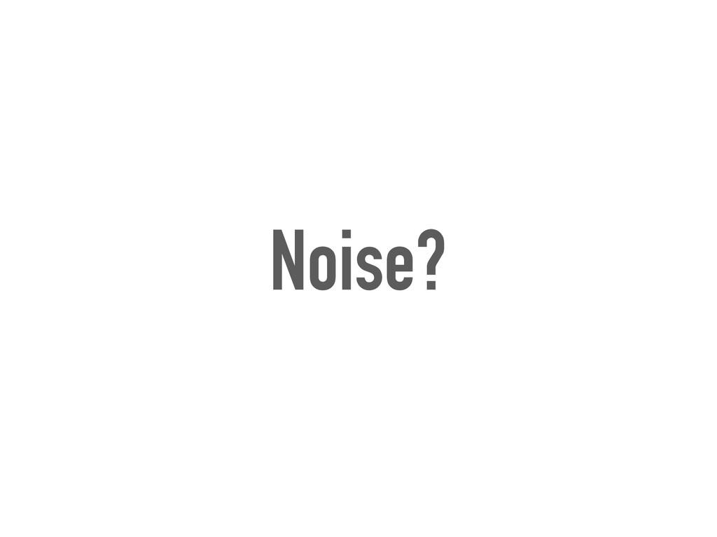 Noise?