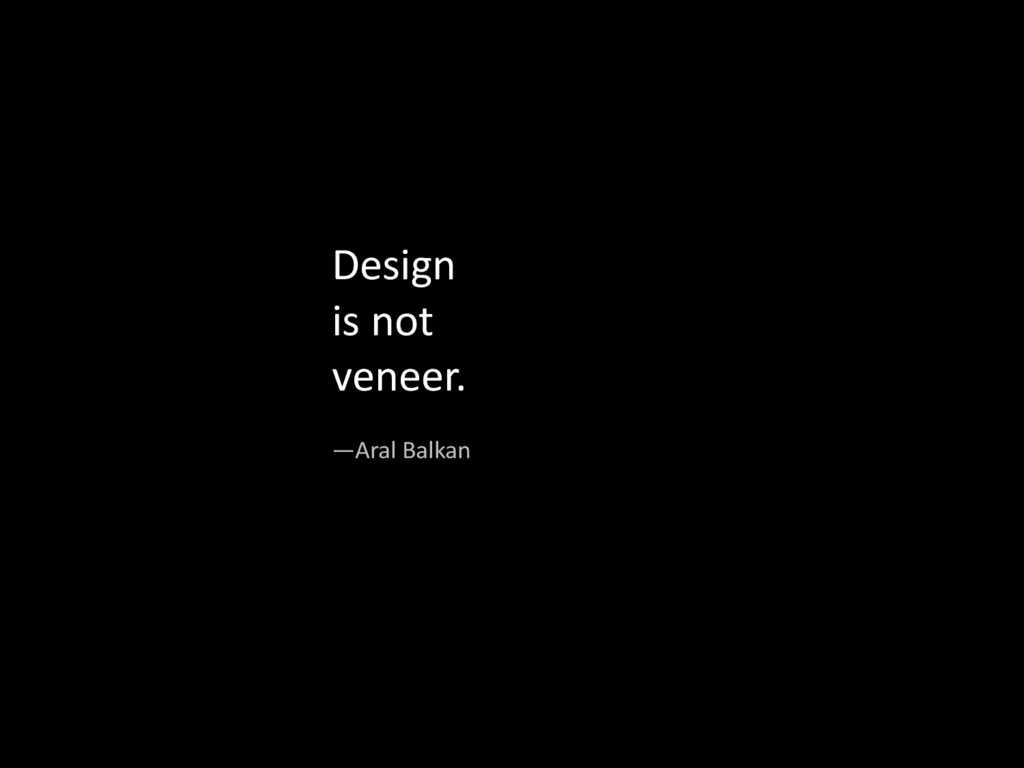 Design&& is&not&& veneer.& —Aral&Balkan&