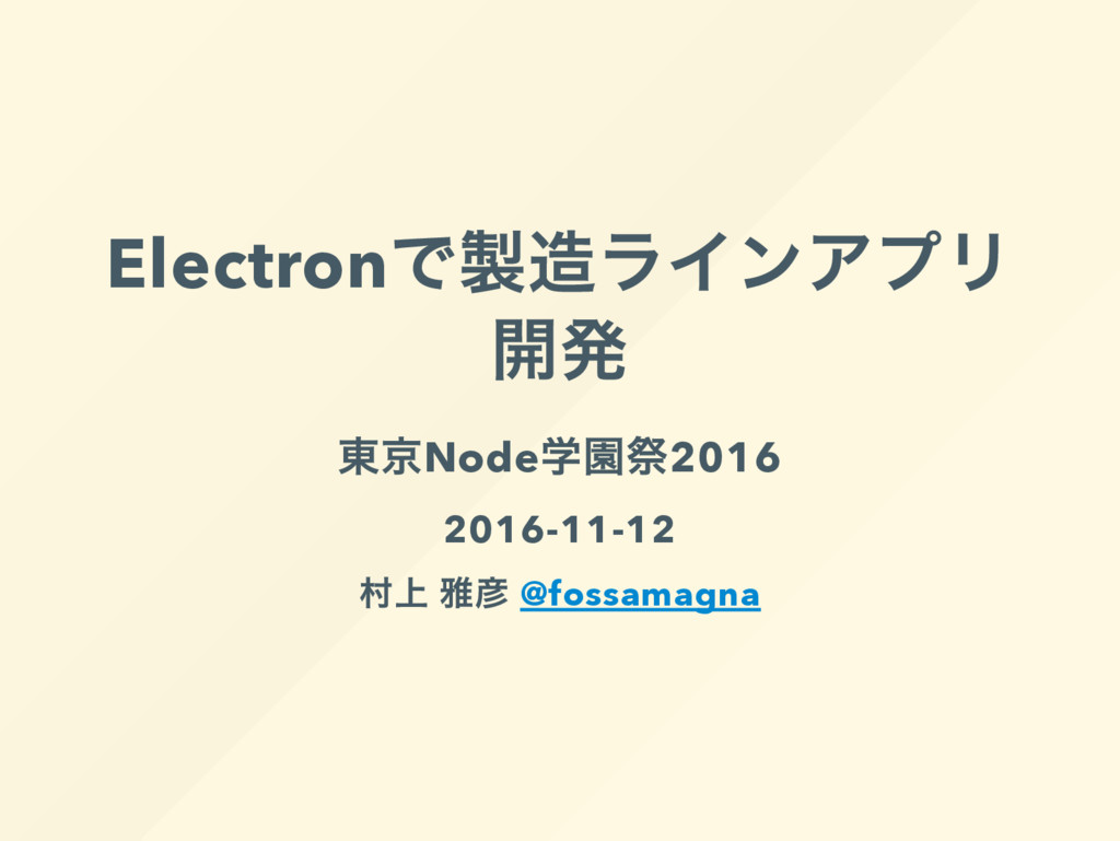 Electron で製造ラインアプリ 開発 東京Node 学園祭2016 2016-11-12...
