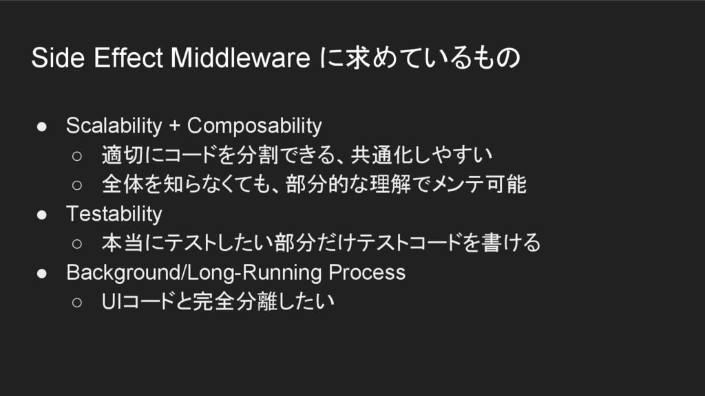 Side Effect Middleware に求めているもの ● Scalability +...
