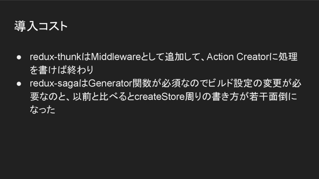 導入コスト ● redux-thunkはMiddlewareとして追加して、Action Cr...