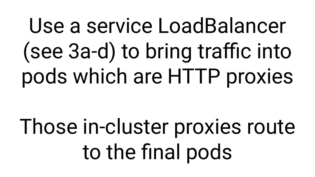 Use a service LoadBalancer (see 3a-d) to bring ...
