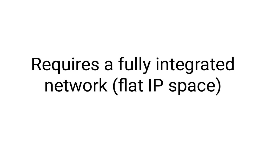 Requires a fully integrated network (flat IP spa...