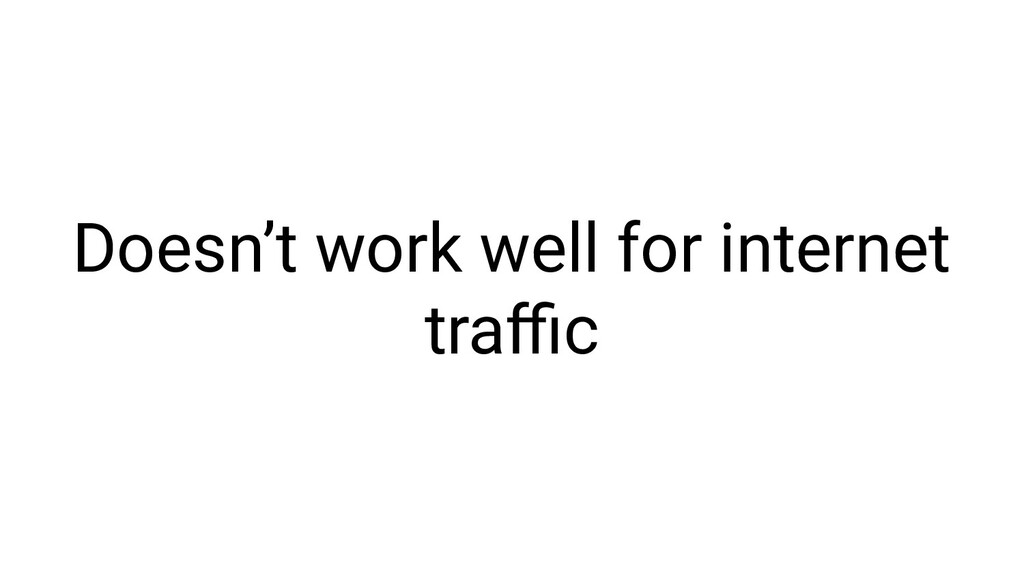 Doesn't work well for internet traffic