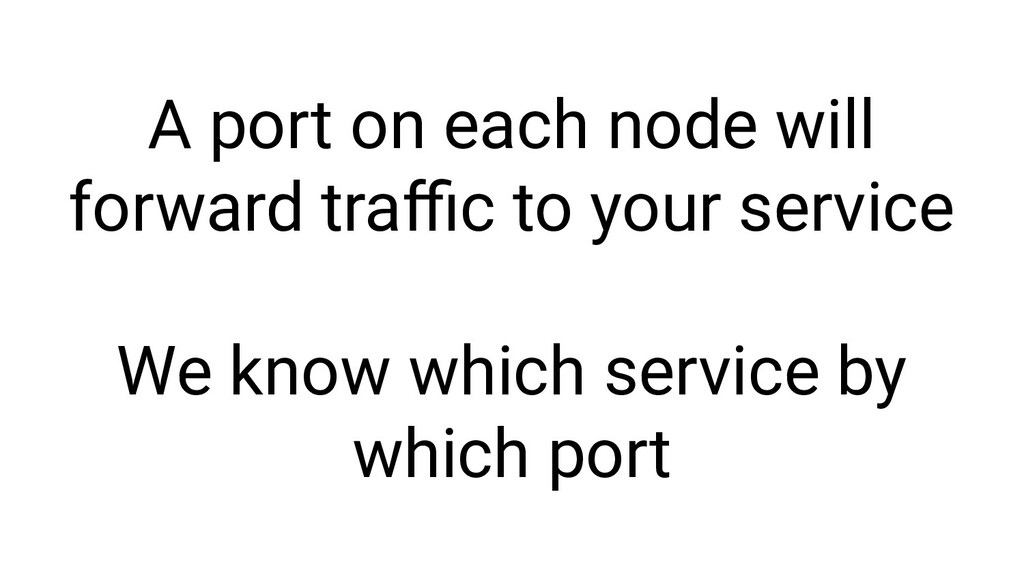 A port on each node will forward traffic to your ...