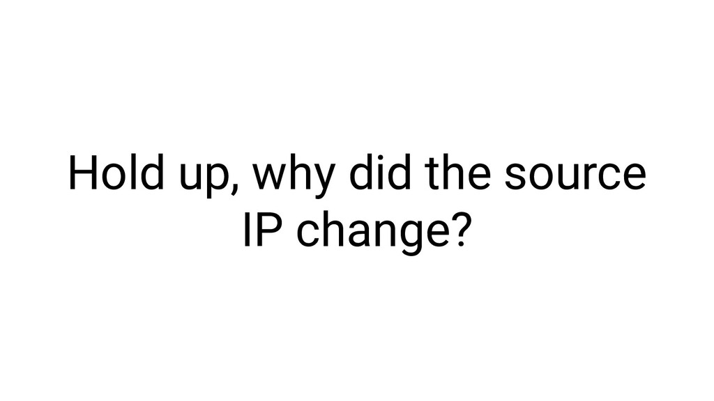 Hold up, why did the source IP change?